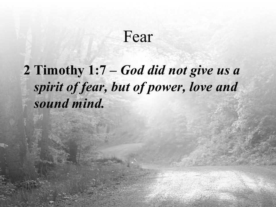 Fear 2 Timothy 1:7 – God did not give us a spirit of fear, but of power, love and sound mind.