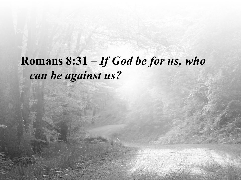 Romans 8:31 – If God be for us, who can be against us