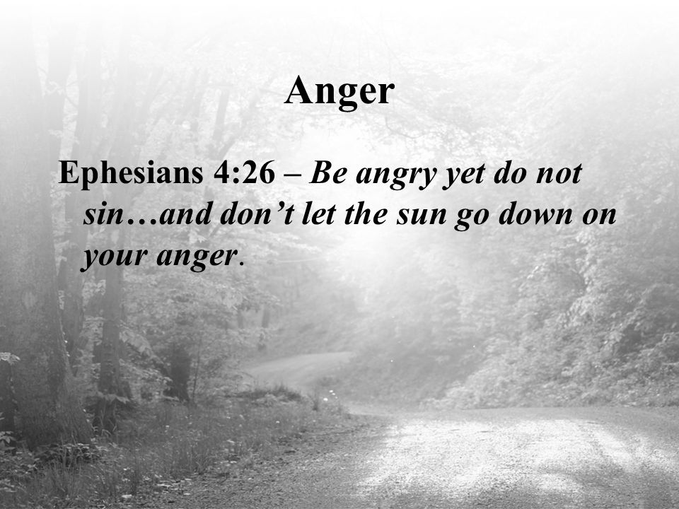 Anger Ephesians 4:26 – Be angry yet do not sin…and don't let the sun go down on your anger.