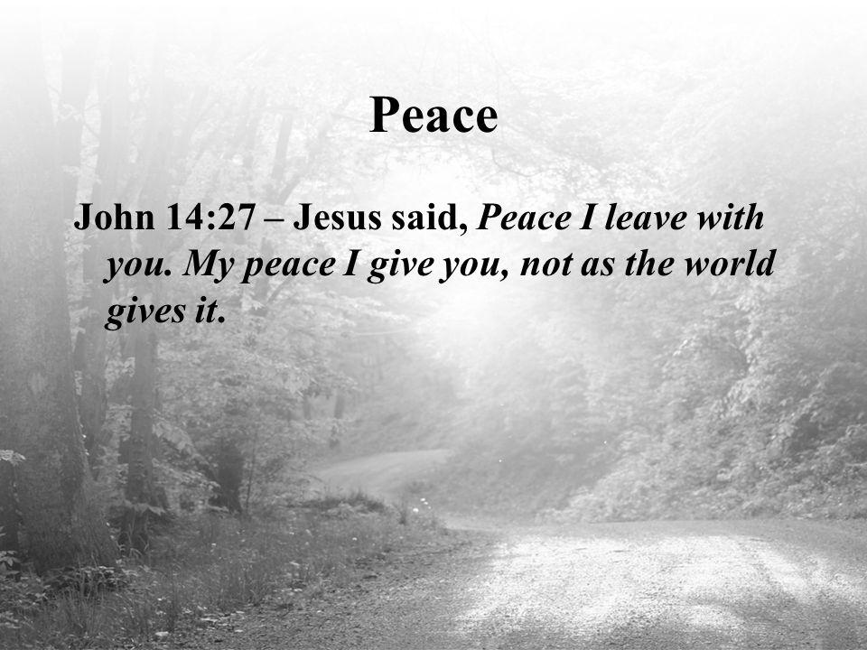 Peace John 14:27 – Jesus said, Peace I leave with you.