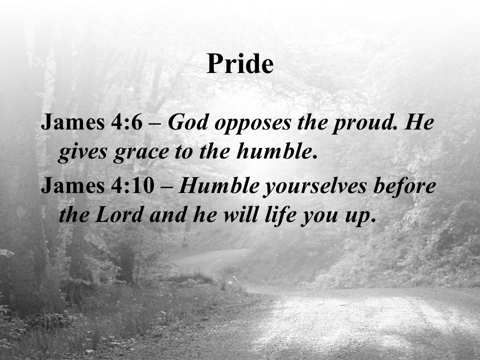 Pride James 4:6 – God opposes the proud. He gives grace to the humble.