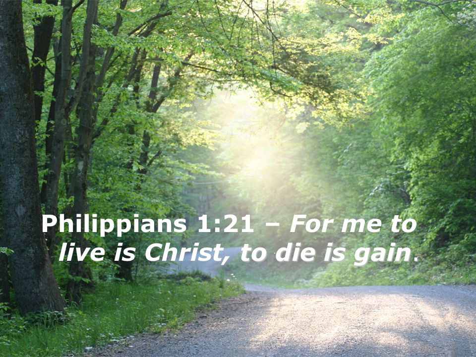 Philippians 1:21 – For me to live is Christ, to die is gain.