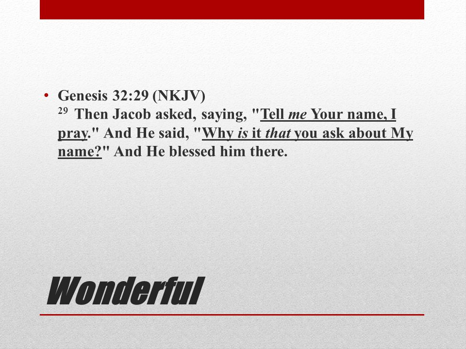 Genesis 32:29 (NKJV) 29 Then Jacob asked, saying, Tell me Your name, I pray. And He said, Why is it that you ask about My name And He blessed him there.