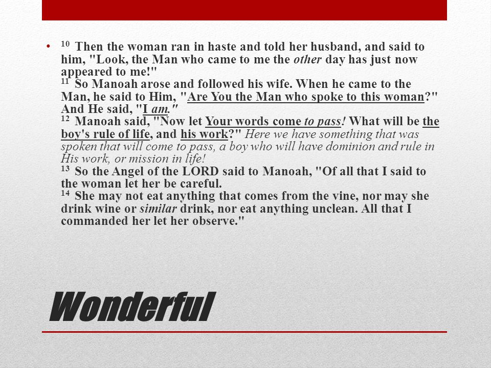 10 Then the woman ran in haste and told her husband, and said to him, Look, the Man who came to me the other day has just now appeared to me! 11 So Manoah arose and followed his wife. When he came to the Man, he said to Him, Are You the Man who spoke to this woman And He said, I am. 12 Manoah said, Now let Your words come to pass! What will be the boy s rule of life, and his work Here we have something that was spoken that will come to pass, a boy who will have dominion and rule in His work, or mission in life! 13 So the Angel of the LORD said to Manoah, Of all that I said to the woman let her be careful. 14 She may not eat anything that comes from the vine, nor may she drink wine or similar drink, nor eat anything unclean. All that I commanded her let her observe.