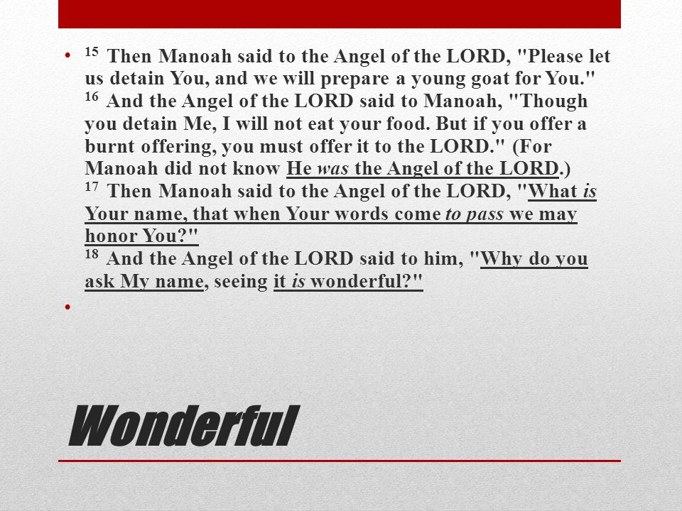 15 Then Manoah said to the Angel of the LORD, Please let us detain You, and we will prepare a young goat for You. 16 And the Angel of the LORD said to Manoah, Though you detain Me, I will not eat your food. But if you offer a burnt offering, you must offer it to the LORD. (For Manoah did not know He was the Angel of the LORD.) 17 Then Manoah said to the Angel of the LORD, What is Your name, that when Your words come to pass we may honor You 18 And the Angel of the LORD said to him, Why do you ask My name, seeing it is wonderful