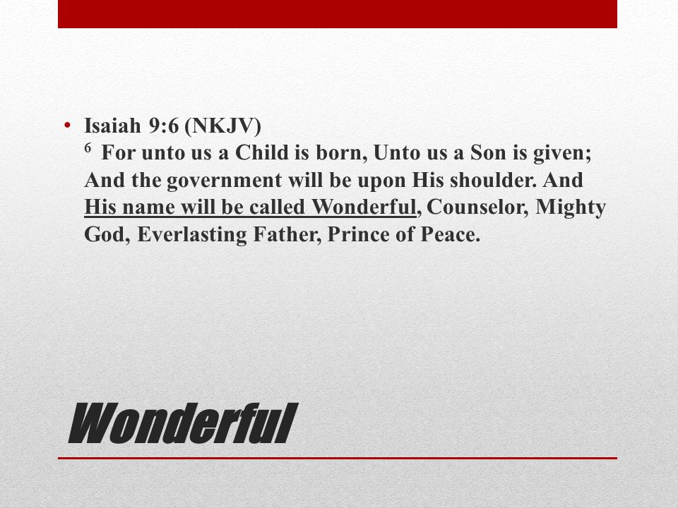 Isaiah 9:6 (NKJV) 6 For unto us a Child is born, Unto us a Son is given; And the government will be upon His shoulder. And His name will be called Wonderful, Counselor, Mighty God, Everlasting Father, Prince of Peace.