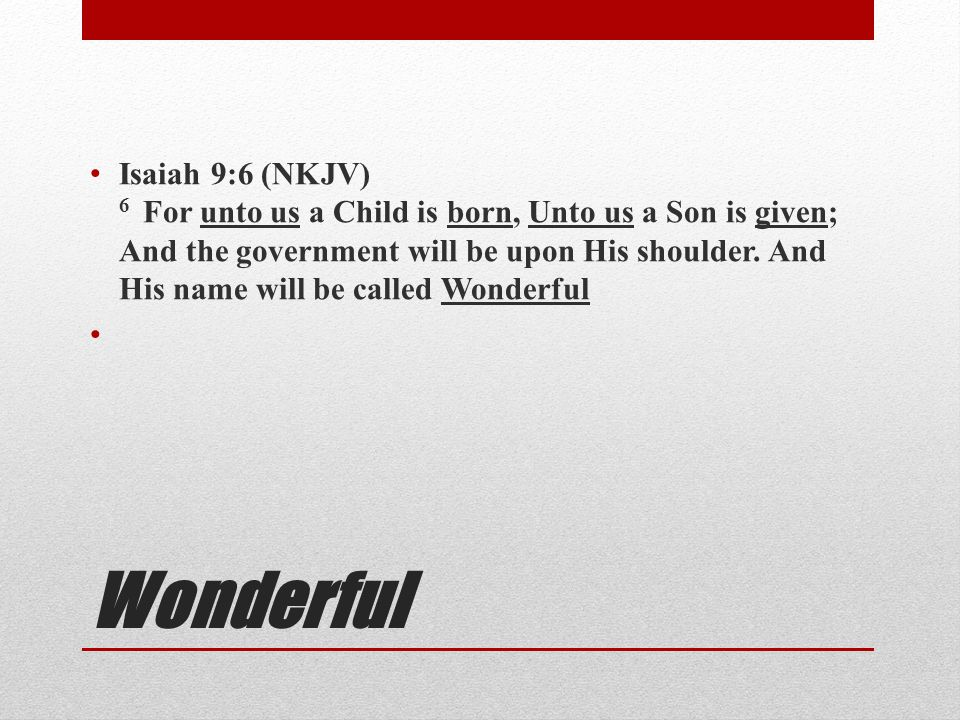 Isaiah 9:6 (NKJV) 6 For unto us a Child is born, Unto us a Son is given; And the government will be upon His shoulder. And His name will be called Wonderful