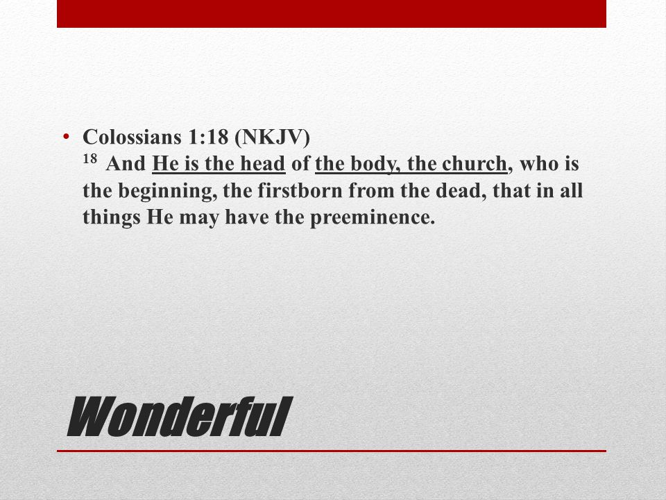 Colossians 1:18 (NKJV) 18 And He is the head of the body, the church, who is the beginning, the firstborn from the dead, that in all things He may have the preeminence.