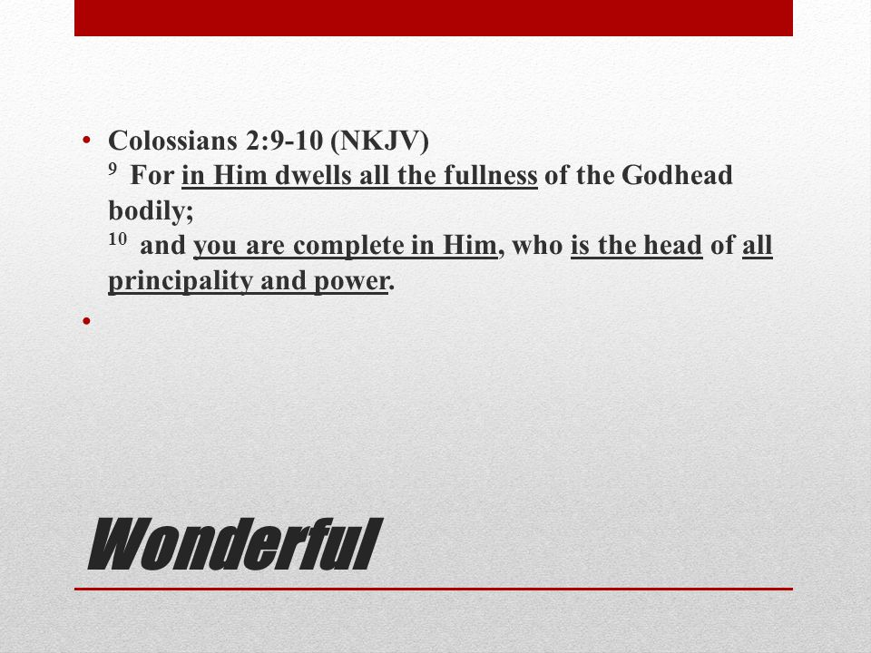Colossians 2:9-10 (NKJV) 9 For in Him dwells all the fullness of the Godhead bodily; 10 and you are complete in Him, who is the head of all principality and power.