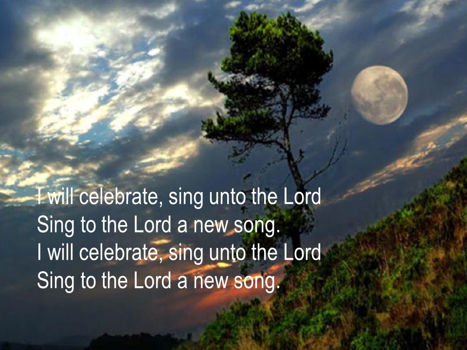 I will celebrate, sing unto the Lord Sing to the Lord a new song