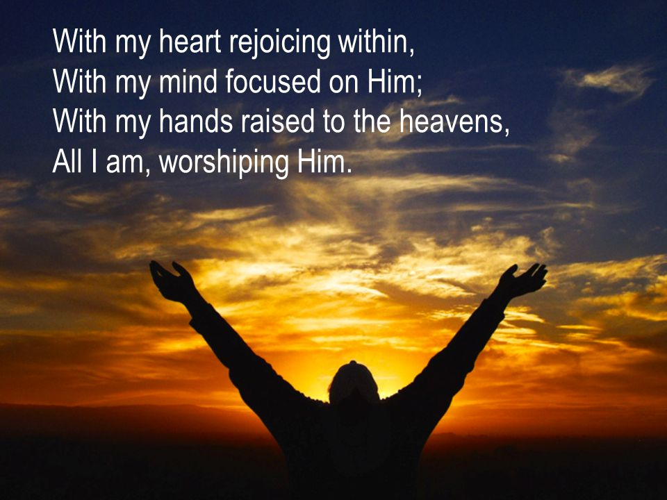 With my heart rejoicing within, With my mind focused on Him; With my hands raised to the heavens, All I am, worshiping Him.