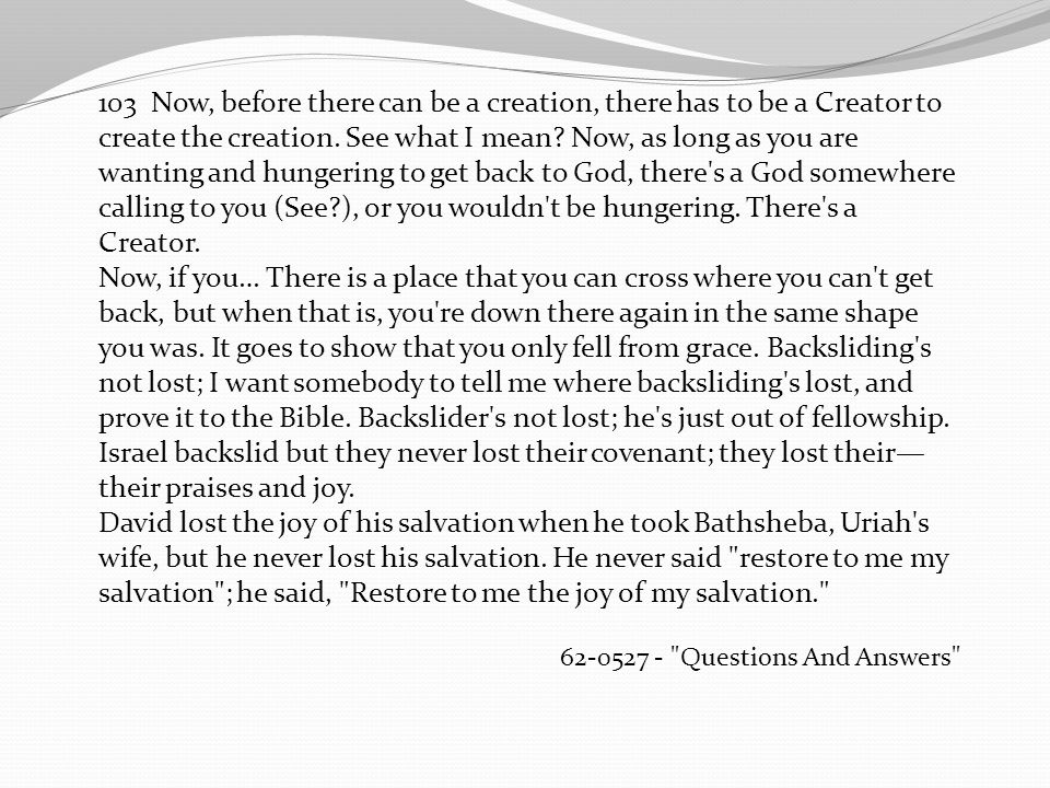 103 Now, before there can be a creation, there has to be a Creator to create the creation. See what I mean Now, as long as you are wanting and hungering to get back to God, there s a God somewhere calling to you (See ), or you wouldn t be hungering. There s a Creator.