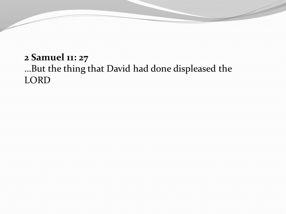 2 Samuel 11: 27 …But the thing that David had done displeased the LORD