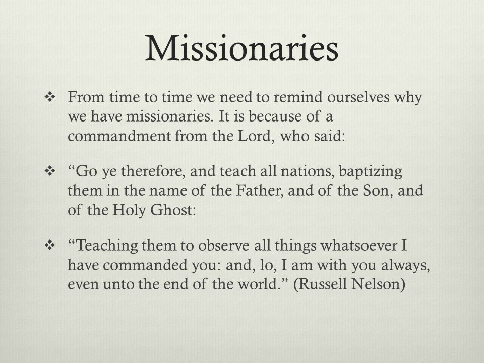 Missionaries From time to time we need to remind ourselves why we have missionaries. It is because of a commandment from the Lord, who said: