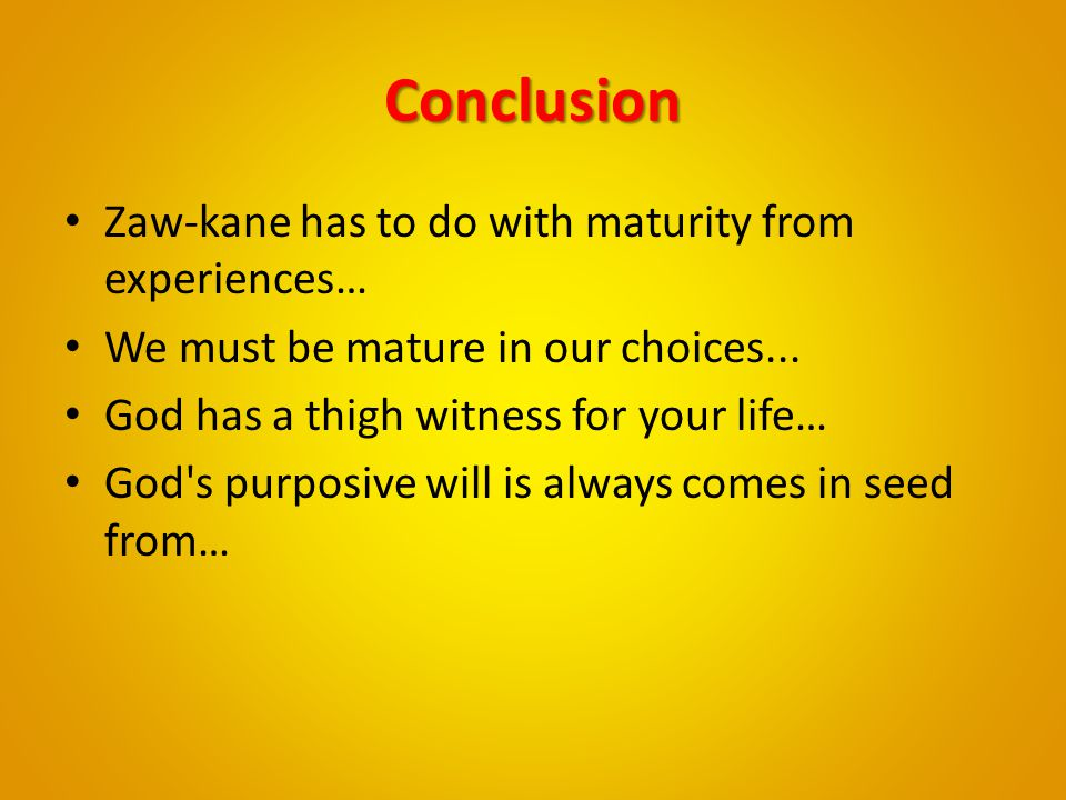 Conclusion Zaw-kane has to do with maturity from experiences…