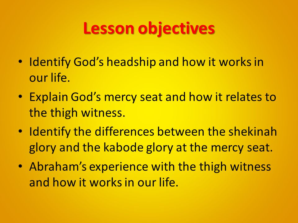 Lesson objectives Identify God's headship and how it works in our life. Explain God's mercy seat and how it relates to the thigh witness.