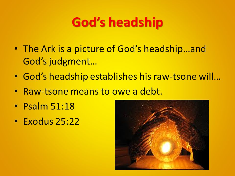 God's headship The Ark is a picture of God's headship…and God's judgment… God's headship establishes his raw-tsone will…