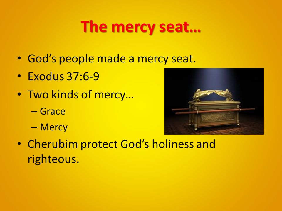 The mercy seat… God's people made a mercy seat. Exodus 37:6-9