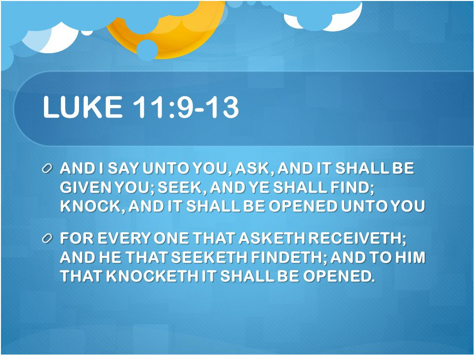 LUKE 11:9-13 AND I SAY UNTO YOU, ASK, AND IT SHALL BE GIVEN YOU; SEEK, AND YE SHALL FIND; KNOCK, AND IT SHALL BE OPENED UNTO YOU.