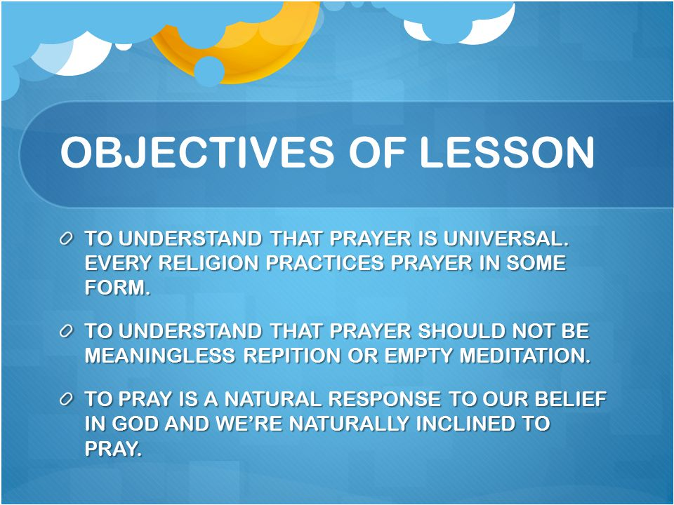 OBJECTIVES OF LESSON TO UNDERSTAND THAT PRAYER IS UNIVERSAL. EVERY RELIGION PRACTICES PRAYER IN SOME FORM.