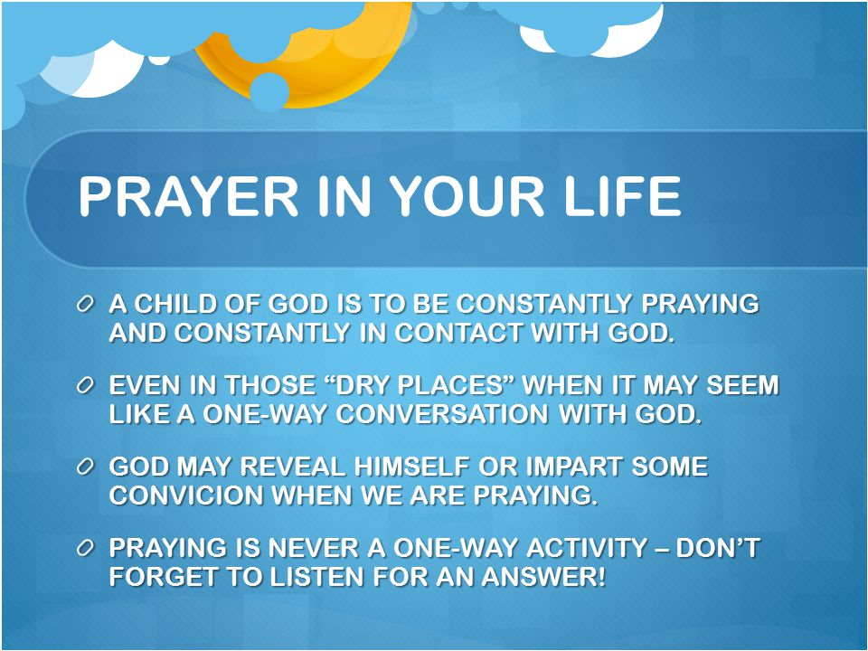 PRAYER IN YOUR LIFE A CHILD OF GOD IS TO BE CONSTANTLY PRAYING AND CONSTANTLY IN CONTACT WITH GOD.