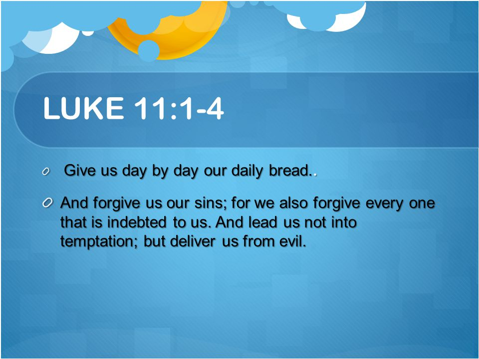 LUKE 11:1-4 Give us day by day our daily bread..