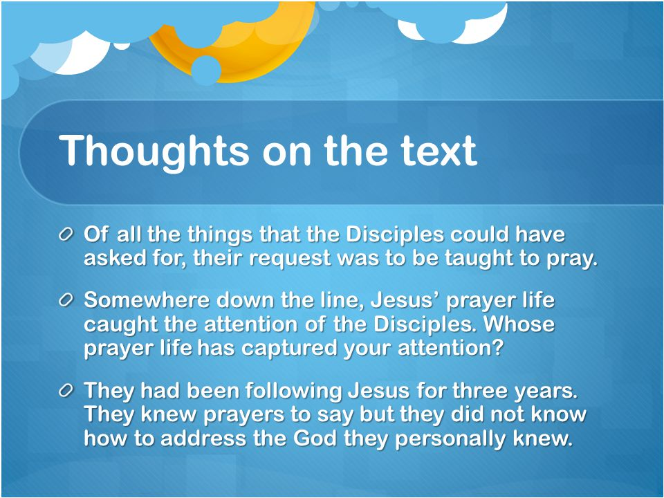 Thoughts on the text Of all the things that the Disciples could have asked for, their request was to be taught to pray.