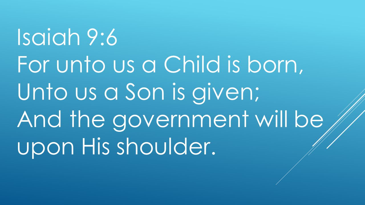 Isaiah 9:6 For unto us a Child is born, Unto us a Son is given; And the government will be upon His shoulder.