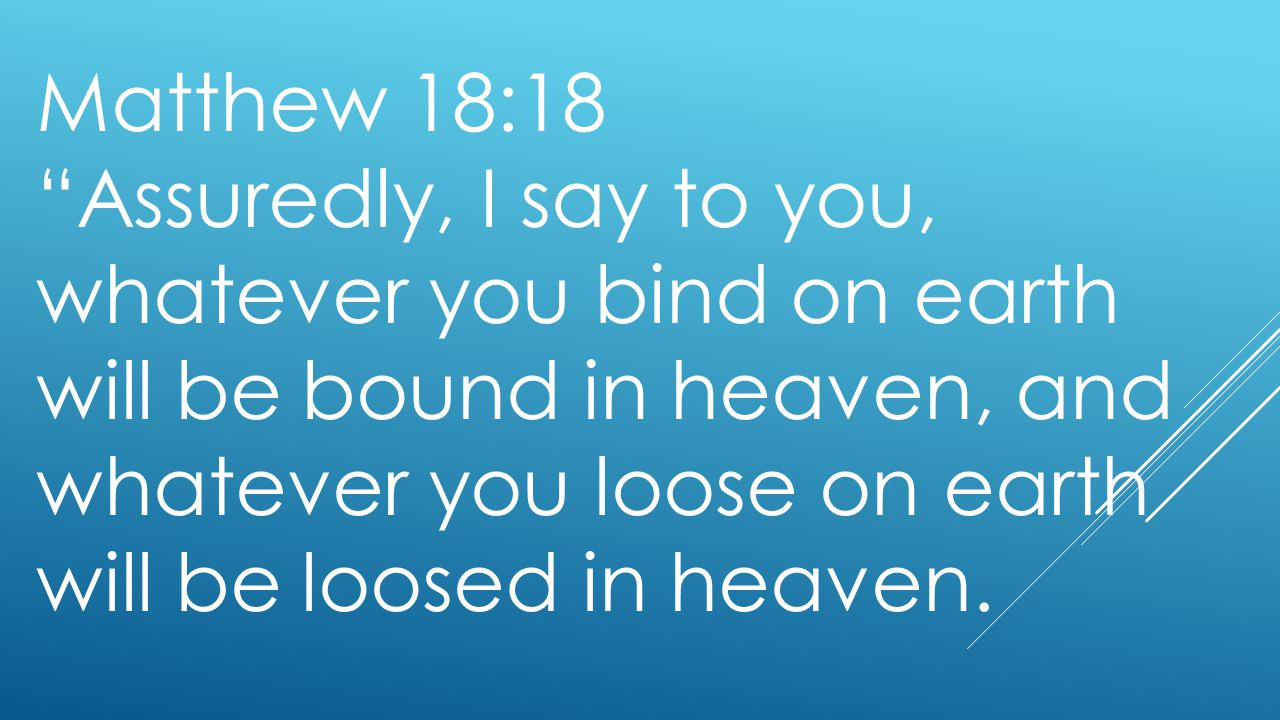 Matthew 18:18 Assuredly, I say to you, whatever you bind on earth will be bound in heaven, and whatever you loose on earth will be loosed in heaven.