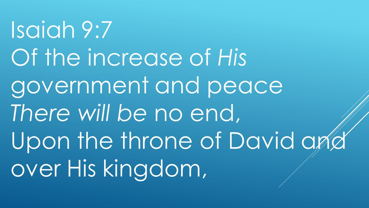 Isaiah 9:7 Of the increase of His government and peace There will be no end, Upon the throne of David and over His kingdom,