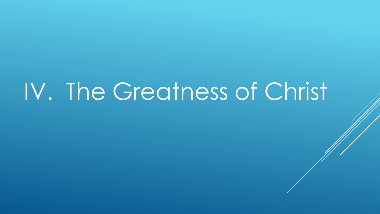 IV. The Greatness of Christ