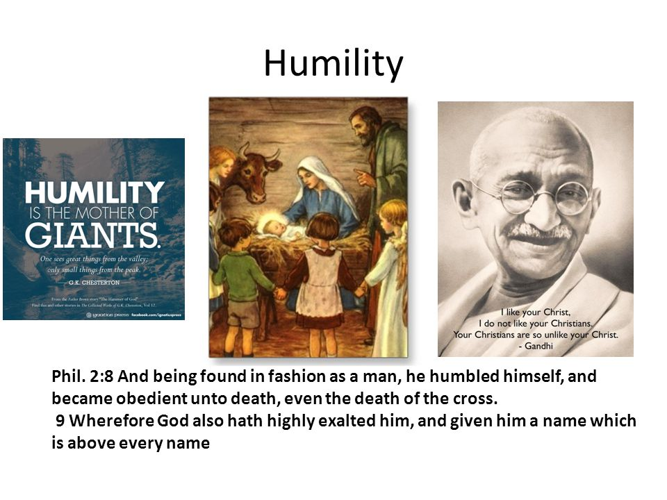 Humility Phil. 2:8 And being found in fashion as a man, he humbled himself, and became obedient unto death, even the death of the cross.