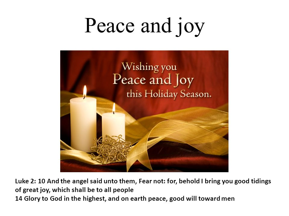Peace and joy Luke 2: 10 And the angel said unto them, Fear not: for, behold I bring you good tidings of great joy, which shall be to all people.