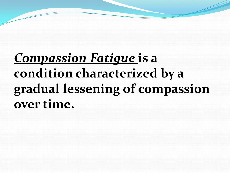 Compassion Fatigue is a condition characterized by a gradual lessening of compassion over time.