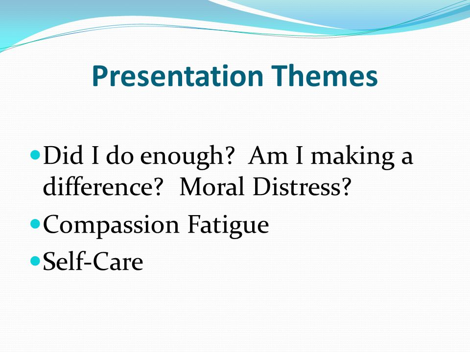 Presentation Themes Did I do enough Am I making a difference Moral Distress Compassion Fatigue.