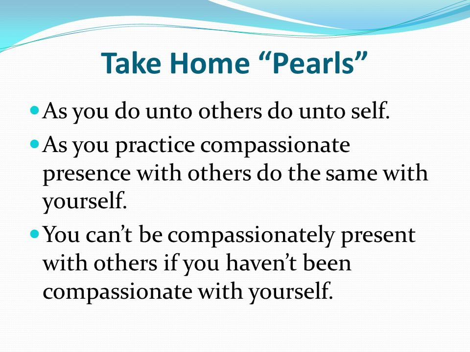 Take Home Pearls As you do unto others do unto self.