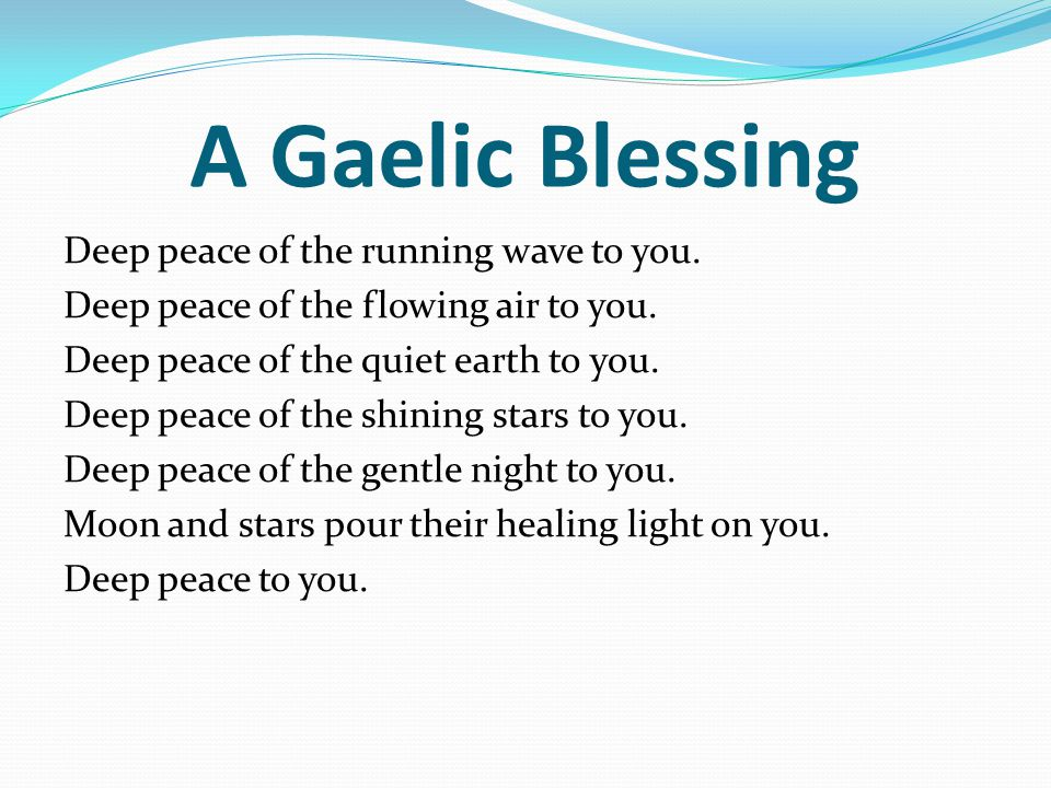A Gaelic Blessing Deep peace of the running wave to you.