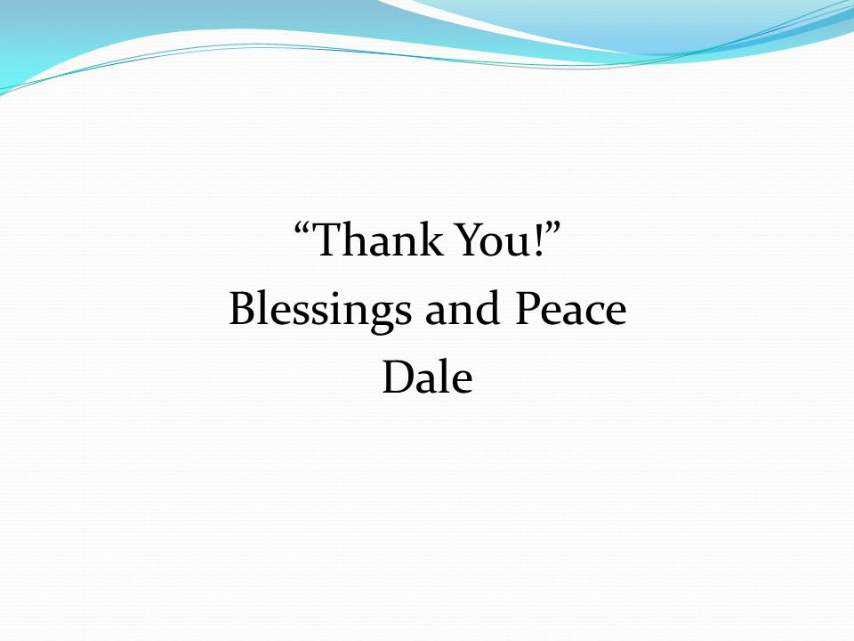 Thank You! Blessings and Peace Dale