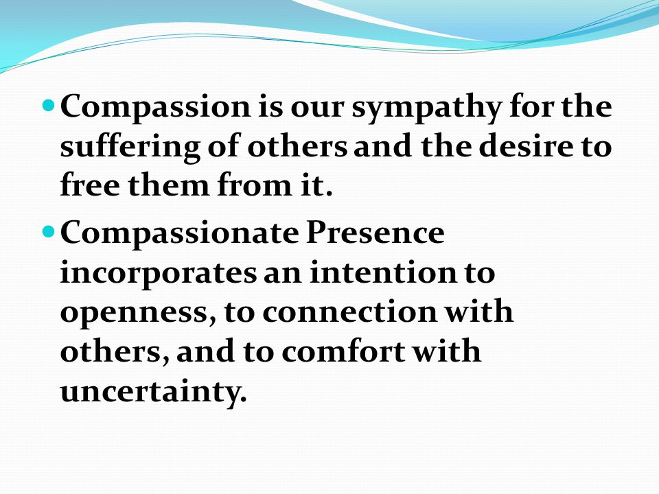 Compassion is our sympathy for the suffering of others and the desire to free them from it.