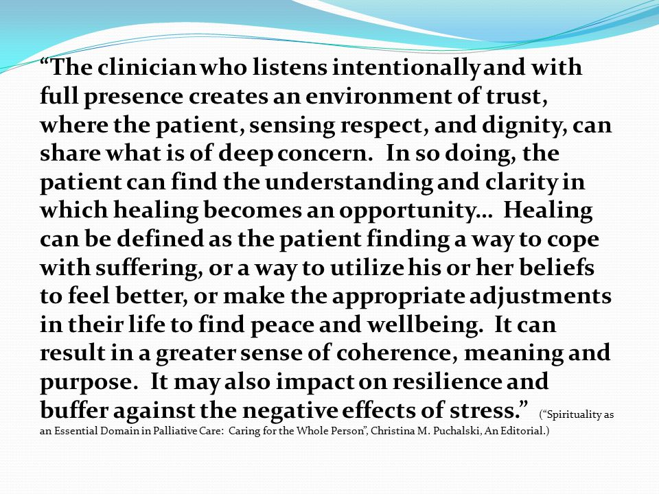 The clinician who listens intentionally and with full presence creates an environment of trust, where the patient, sensing respect, and dignity, can share what is of deep concern.