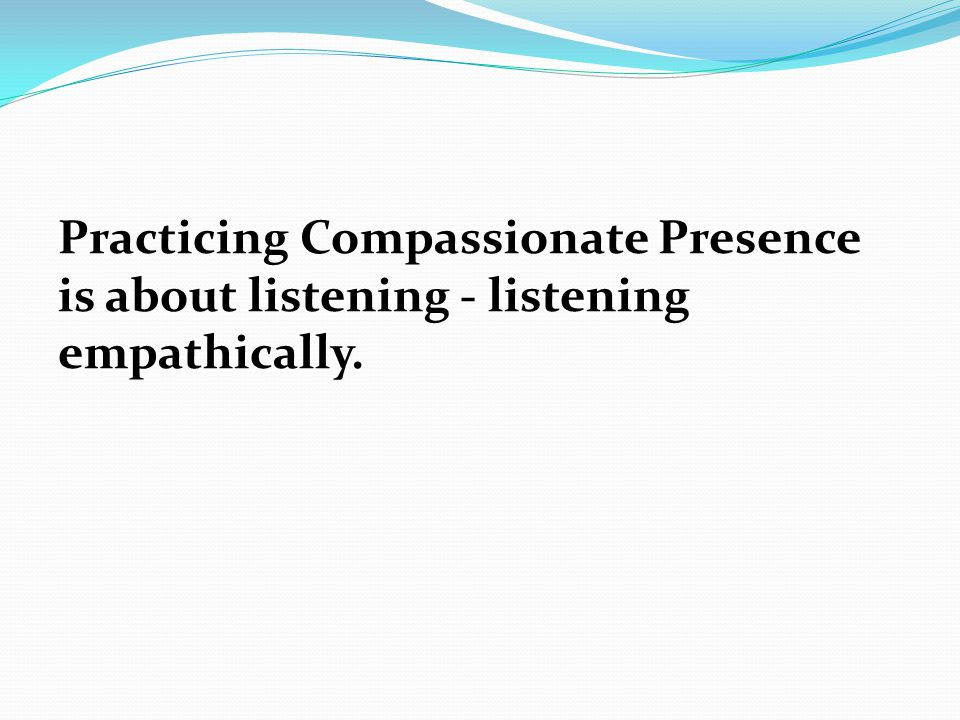 Practicing Compassionate Presence is about listening - listening empathically.