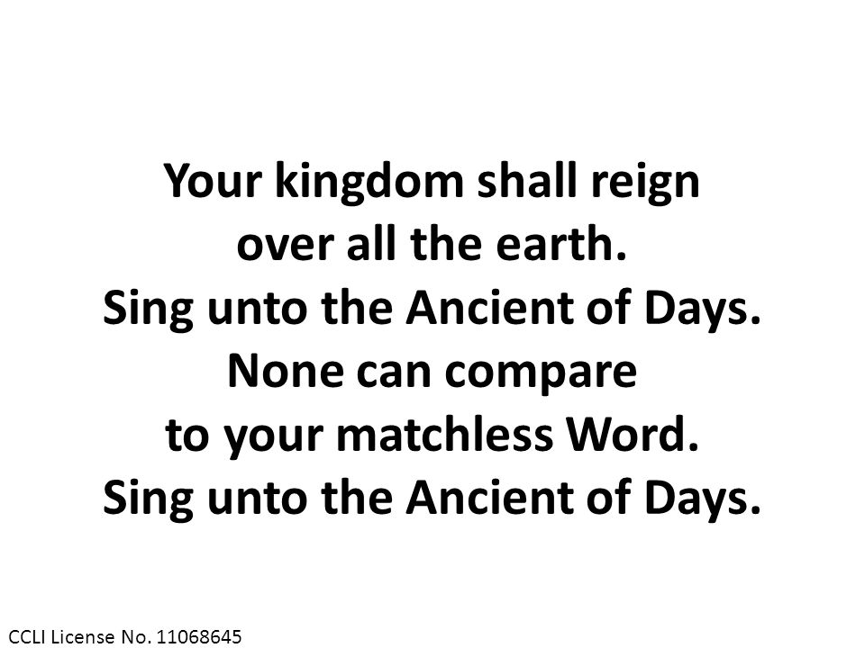 Your kingdom shall reign Sing unto the Ancient of Days.