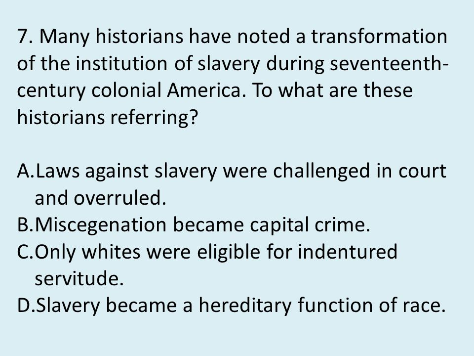 7. Many historians have noted a transformation of the institution of slavery during seventeenth-century colonial America. To what are these historians referring