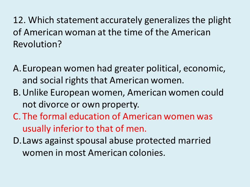 12. Which statement accurately generalizes the plight of American woman at the time of the American Revolution