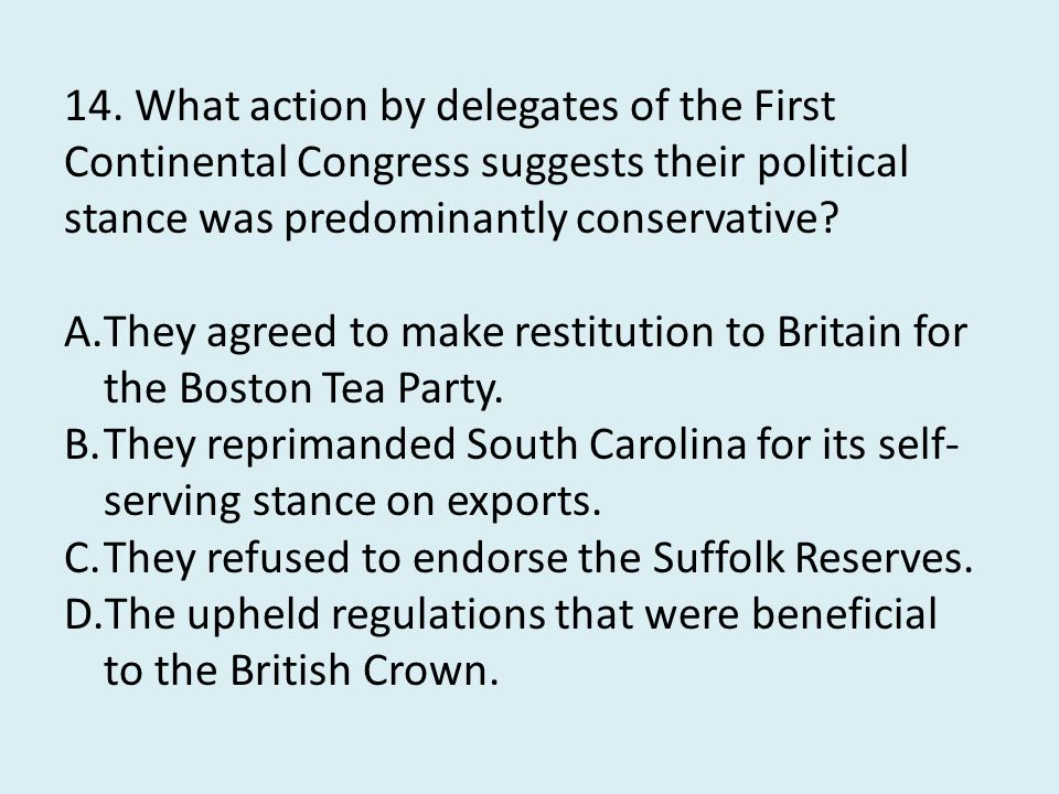 14. What action by delegates of the First Continental Congress suggests their political stance was predominantly conservative