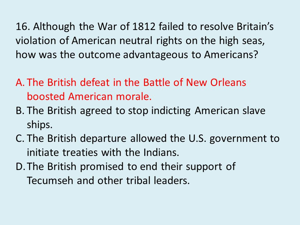 16. Although the War of 1812 failed to resolve Britain's violation of American neutral rights on the high seas, how was the outcome advantageous to Americans