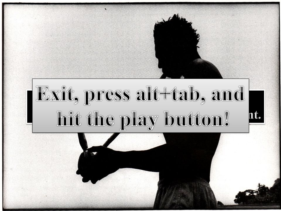 Exit, press alt+tab, and hit the play button! Thank you.
