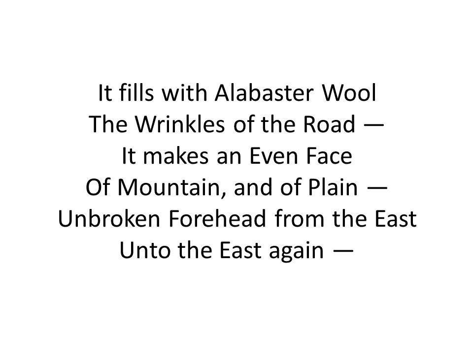 It fills with Alabaster Wool The Wrinkles of the Road — It makes an Even Face Of Mountain, and of Plain — Unbroken Forehead from the East Unto the East again —