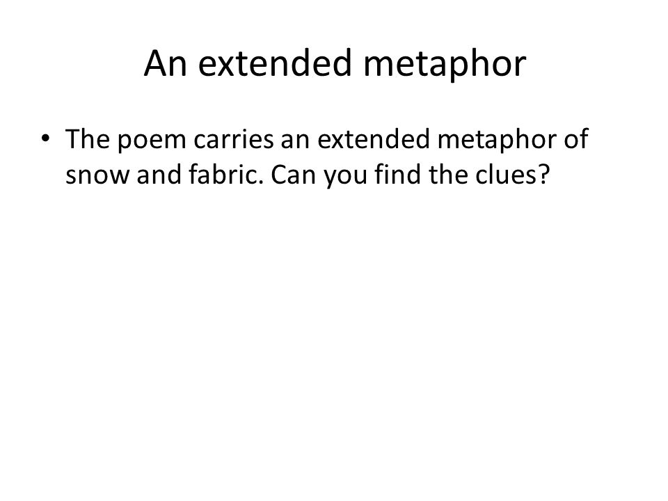 An extended metaphor The poem carries an extended metaphor of snow and fabric.