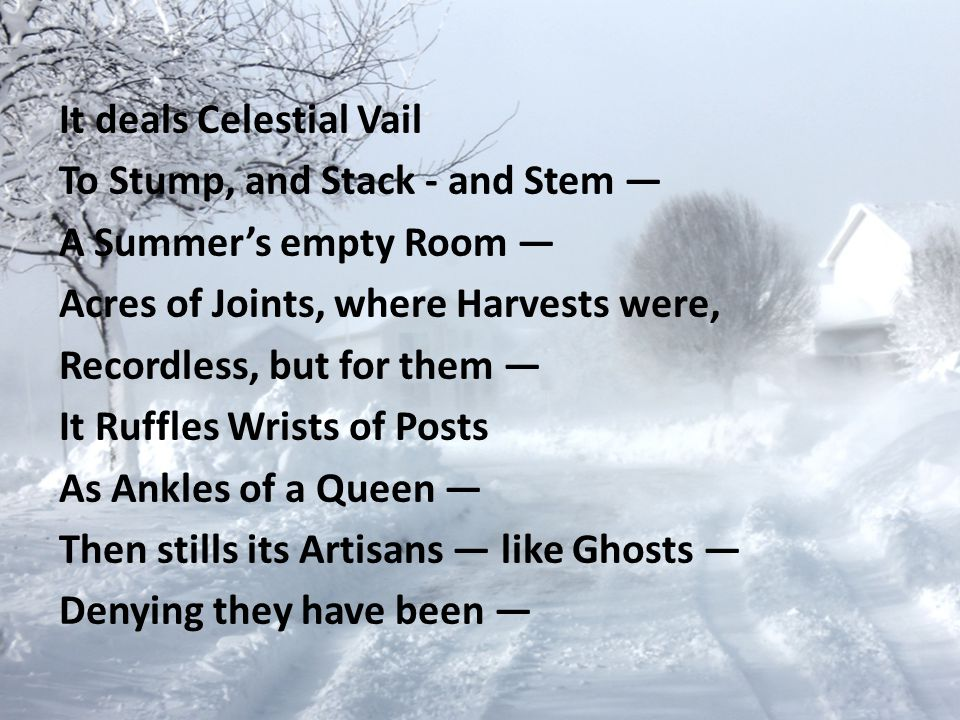 It deals Celestial Vail To Stump, and Stack - and Stem — A Summer's empty Room — Acres of Joints, where Harvests were, Recordless, but for them — It Ruffles Wrists of Posts As Ankles of a Queen — Then stills its Artisans — like Ghosts — Denying they have been —
